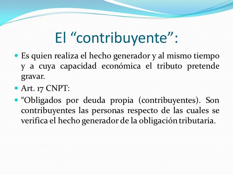 El contribuyente: Es quien realiza el hecho generador y al mismo tiempo y a cuya capacidad económica el tributo pretende gravar. Art. 17 CNPT: Obligad
