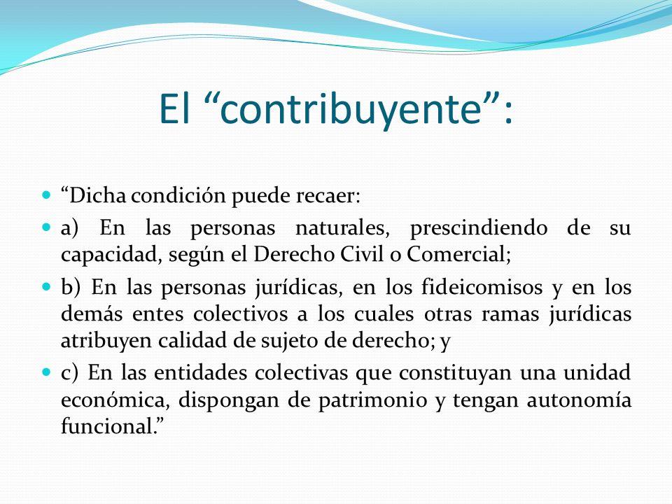 El contribuyente: Dicha condición puede recaer: a) En las personas naturales, prescindiendo de su capacidad, según el Derecho Civil o Comercial; b) En