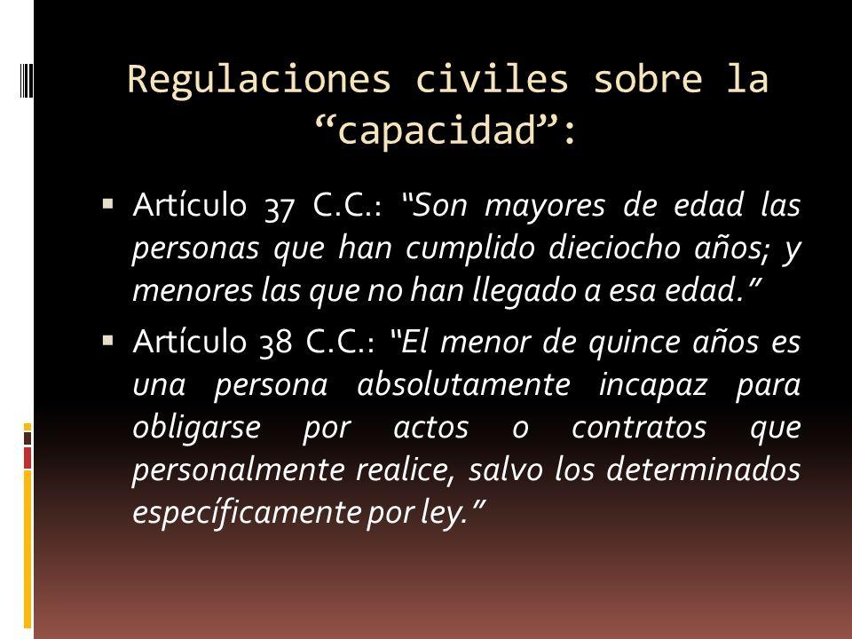 Regulaciones civiles sobre la capacidad: Artículo 37 C.C.: Son mayores de edad las personas que han cumplido dieciocho años; y menores las que no han