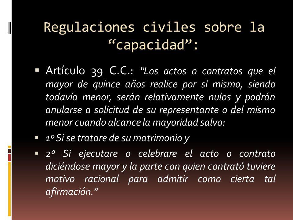 Regulaciones civiles sobre la capacidad: Artículo 39 C.C.: Los actos o contratos que el mayor de quince años realice por sí mismo, siendo todavía meno