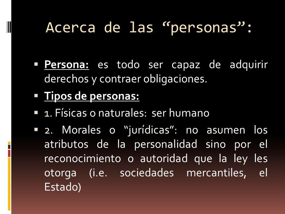 Acerca de las personas: Persona: es todo ser capaz de adquirir derechos y contraer obligaciones. Tipos de personas: 1. Físicas o naturales: ser humano