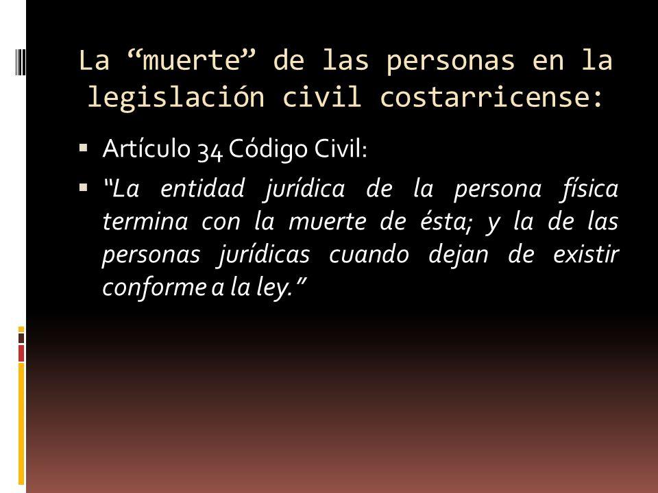 La muerte de las personas en la legislación civil costarricense: Artículo 34 Código Civil: La entidad jurídica de la persona física termina con la mue