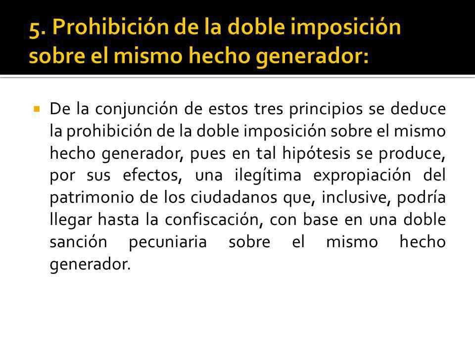 De la conjunción de estos tres principios se deduce la prohibición de la doble imposición sobre el mismo hecho generador, pues en tal hipótesis se pro