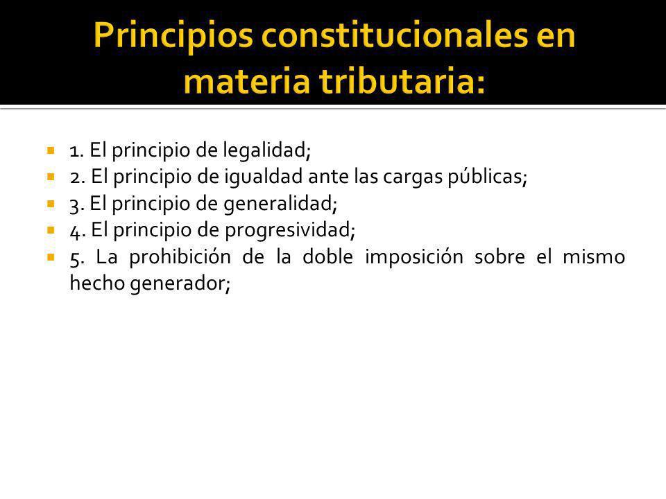 1. El principio de legalidad; 2. El principio de igualdad ante las cargas públicas; 3. El principio de generalidad; 4. El principio de progresividad;