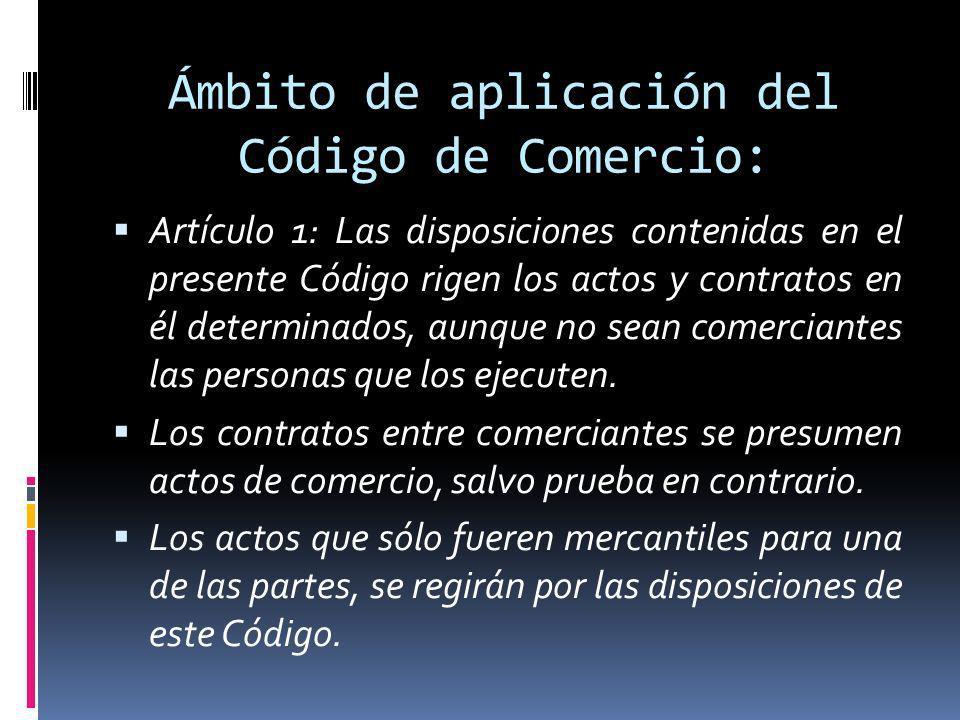 Ámbito de aplicación del Código de Comercio: Artículo 1: Las disposiciones contenidas en el presente Código rigen los actos y contratos en él determin