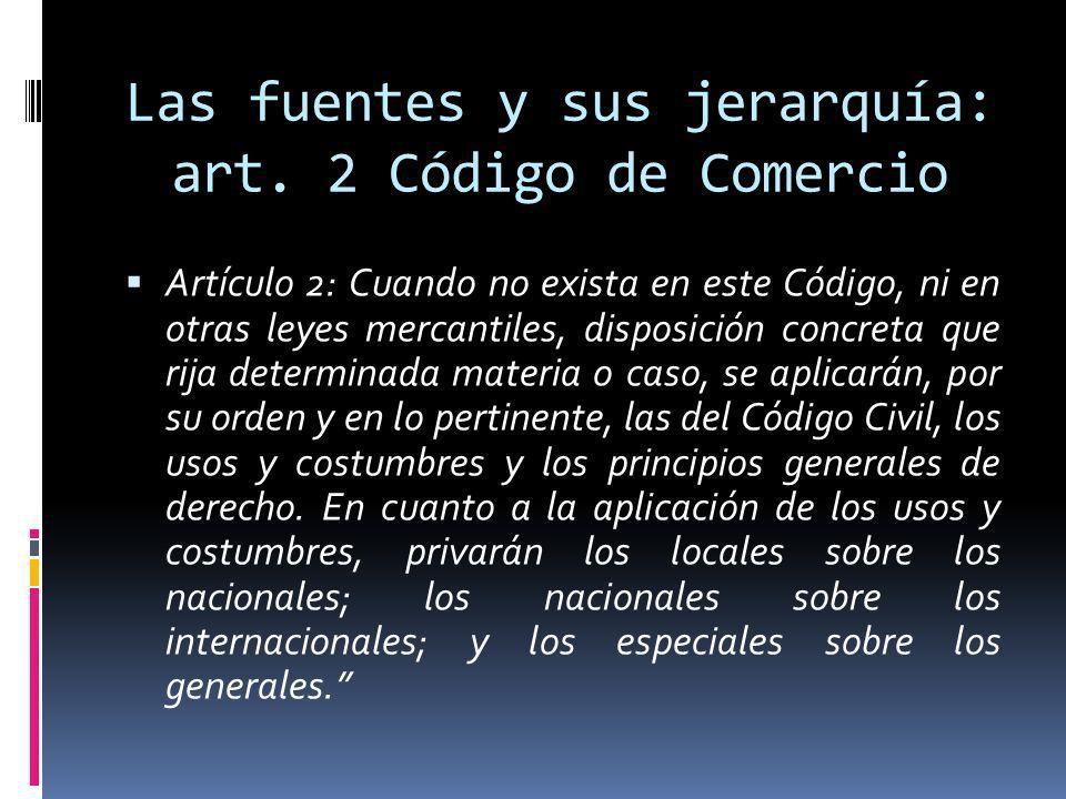 Las fuentes y sus jerarquía: art. 2 Código de Comercio Artículo 2: Cuando no exista en este Código, ni en otras leyes mercantiles, disposición concret