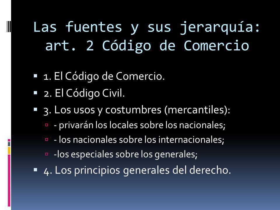 Las fuentes y sus jerarquía: art. 2 Código de Comercio 1. El Código de Comercio. 2. El Código Civil. 3. Los usos y costumbres (mercantiles): - privará