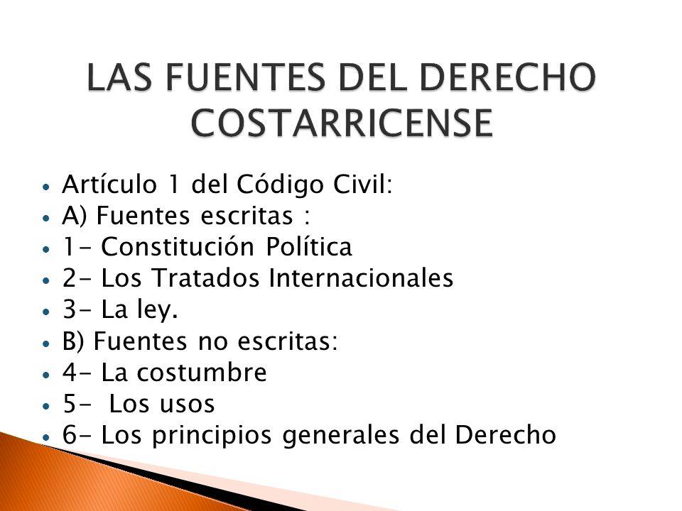 Artículo 1 del Código Civil: A) Fuentes escritas : 1- Constitución Política 2- Los Tratados Internacionales 3- La ley. B) Fuentes no escritas: 4- La c