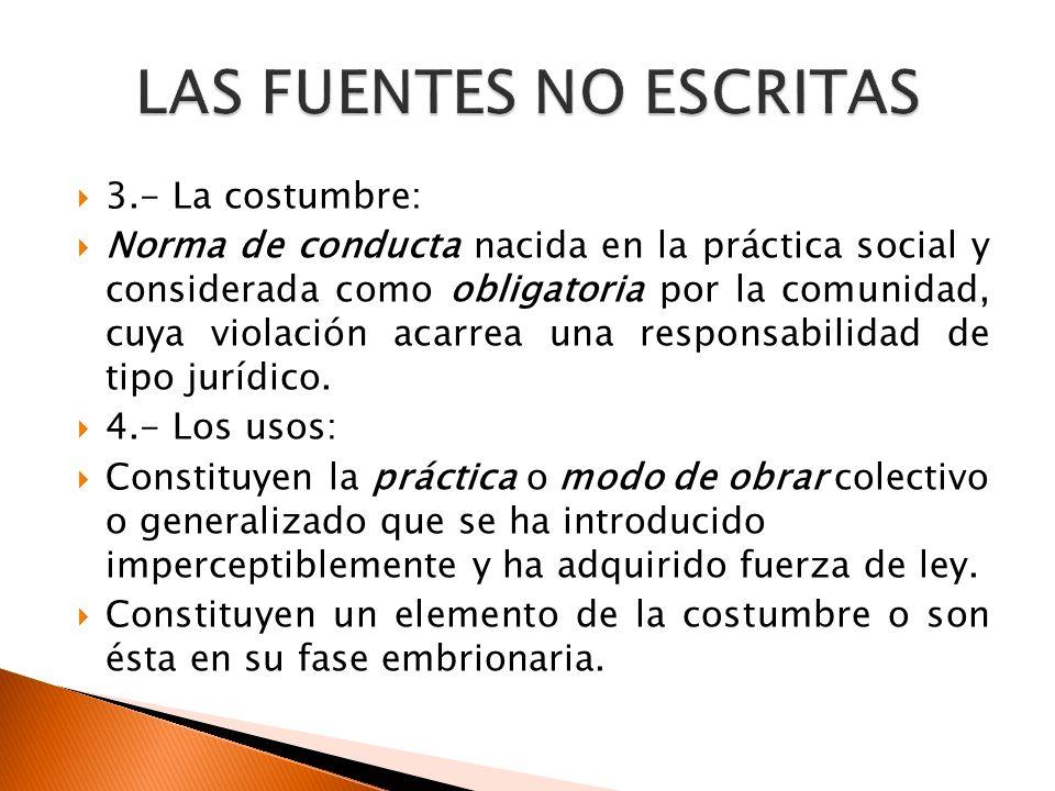 3.- La costumbre: Norma de conducta nacida en la práctica social y considerada como obligatoria por la comunidad, cuya violación acarrea una responsab