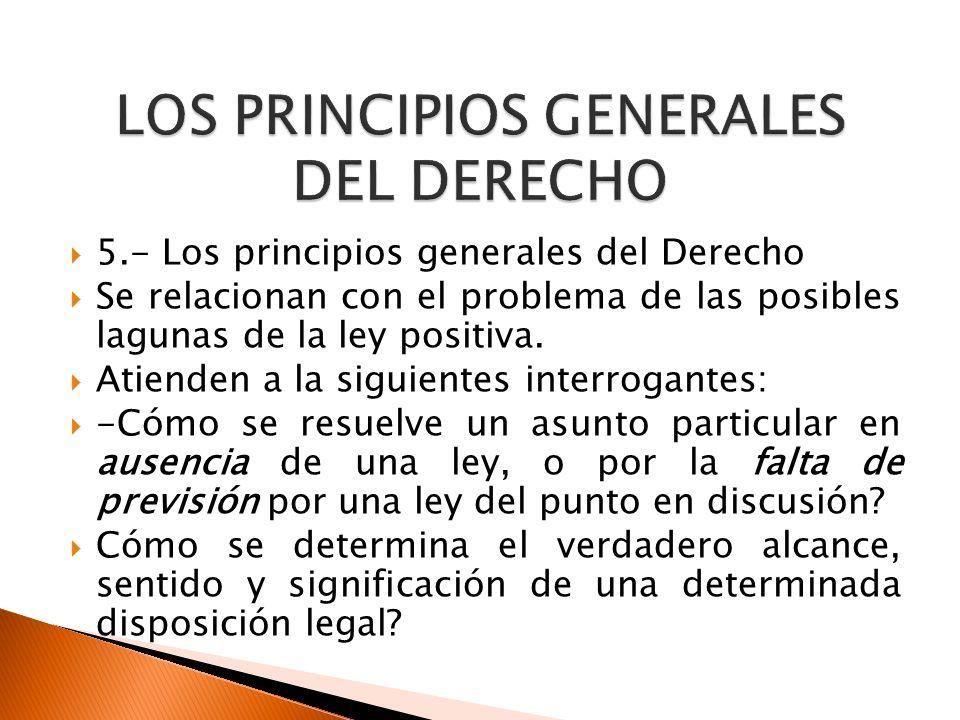 5.- Los principios generales del Derecho Se relacionan con el problema de las posibles lagunas de la ley positiva. Atienden a la siguientes interrogan