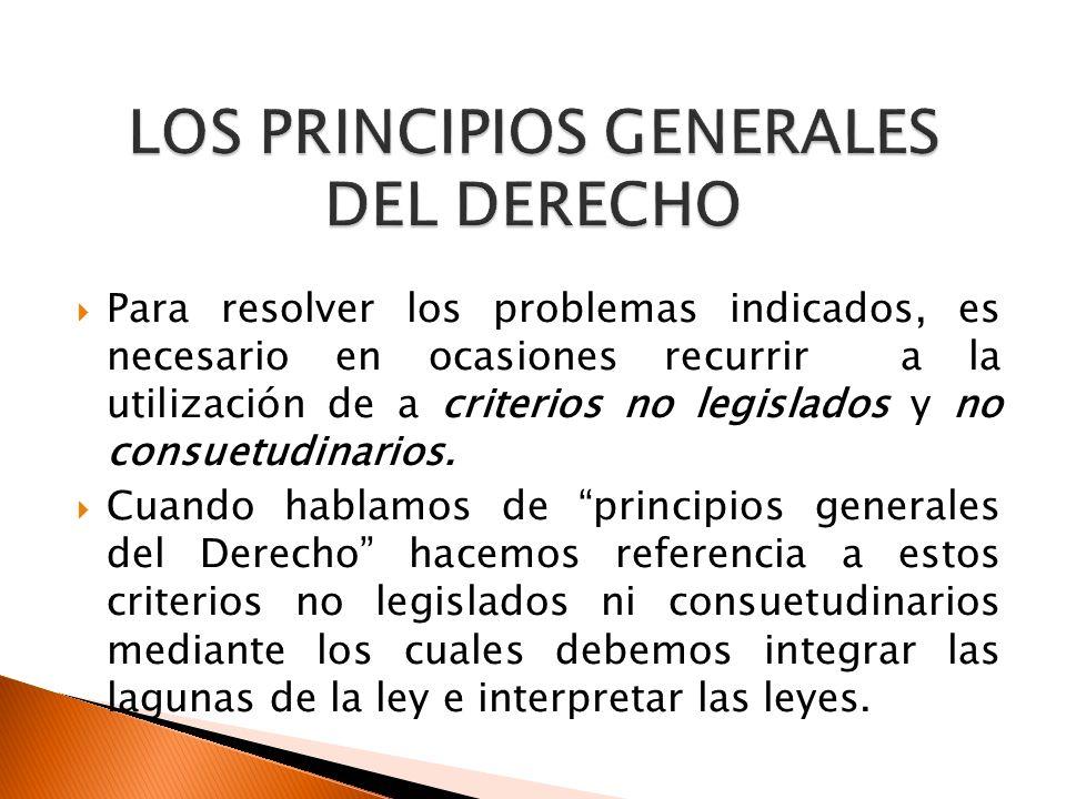 Para resolver los problemas indicados, es necesario en ocasiones recurrir a la utilización de a criterios no legislados y no consuetudinarios. Cuando