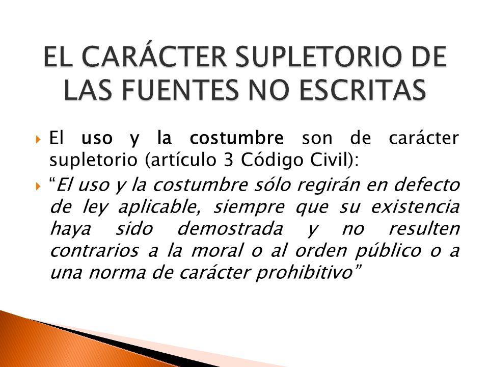 El uso y la costumbre son de carácter supletorio (artículo 3 Código Civil): El uso y la costumbre sólo regirán en defecto de ley aplicable, siempre qu