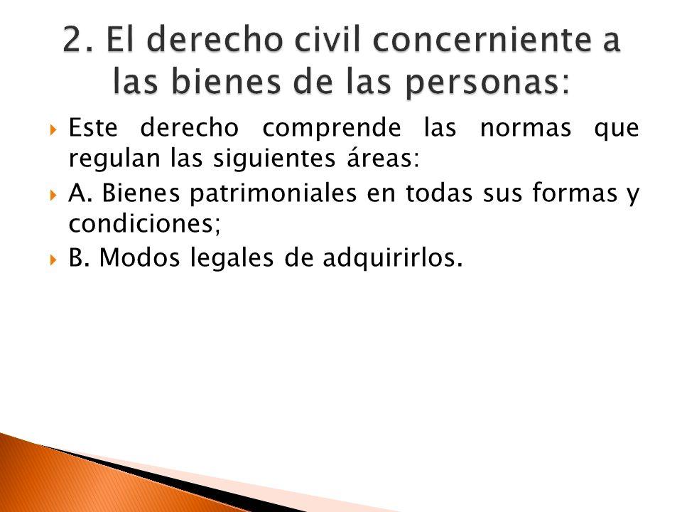 Este derecho comprende las normas que regulan las siguientes áreas: A. Bienes patrimoniales en todas sus formas y condiciones; B. Modos legales de adq