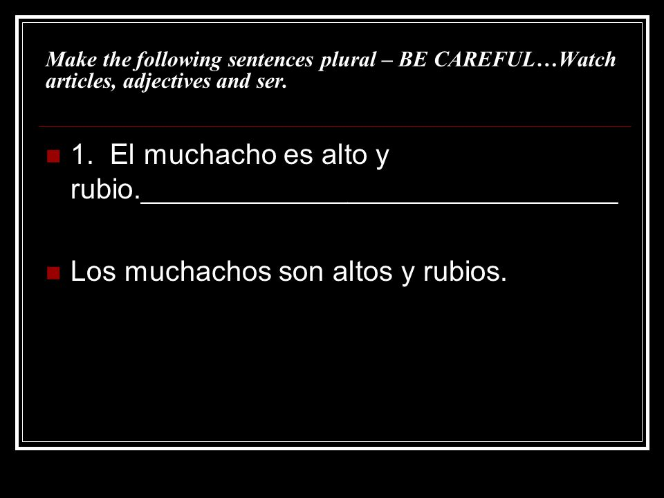 Make the following sentences plural – BE CAREFUL…Watch articles, adjectives and ser. 1. El muchacho es alto y rubio.______________________________ Los