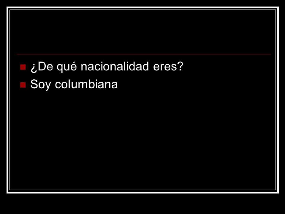 ¿De qué nacionalidad eres? Soy columbiana