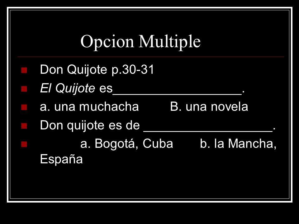 Opcion Multiple Don Quijote p.30-31 El Quijote es__________________. a. una muchachaB. una novela Don quijote es de __________________. a. Bogotá, Cub