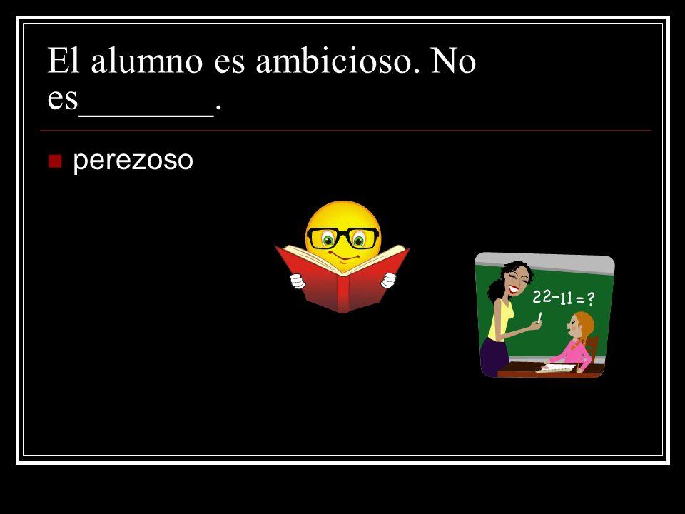 El alumno es ambicioso. No es_______. perezoso