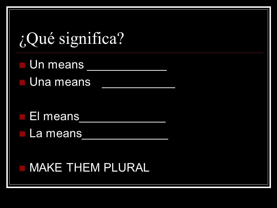 ¿Qué significa? Un means ____________ Una means___________ El means_____________ La means_____________ MAKE THEM PLURAL