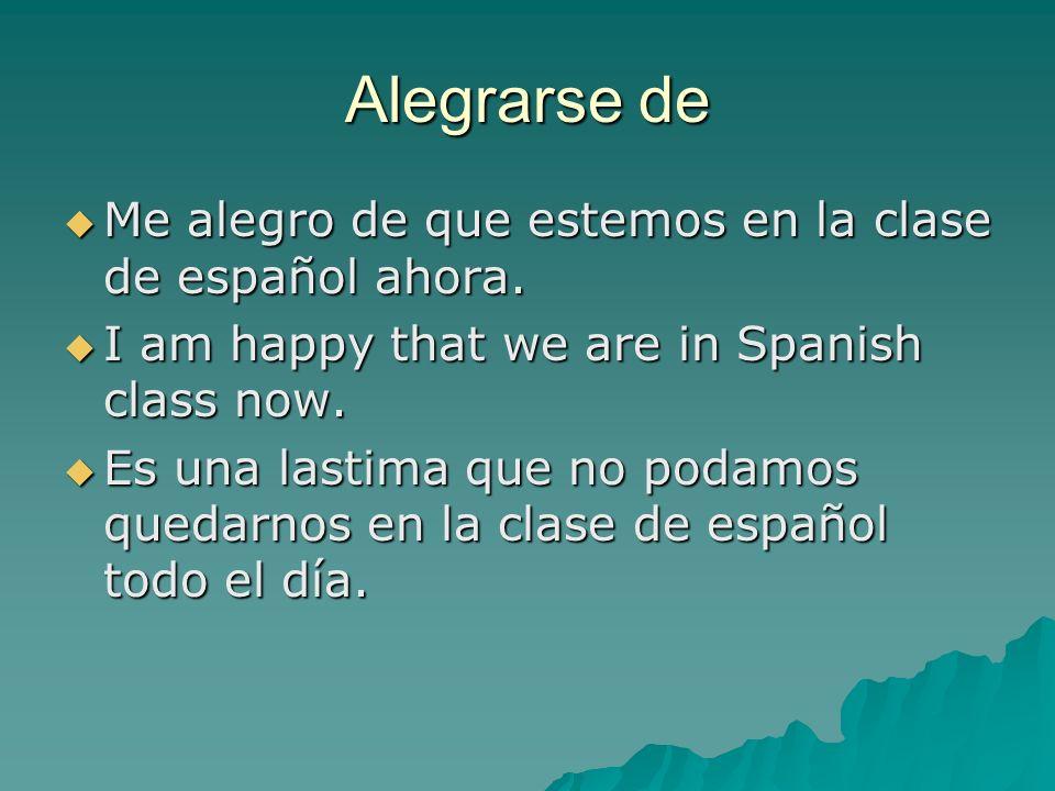 Alegrarse de Me alegro de que estemos en la clase de español ahora.