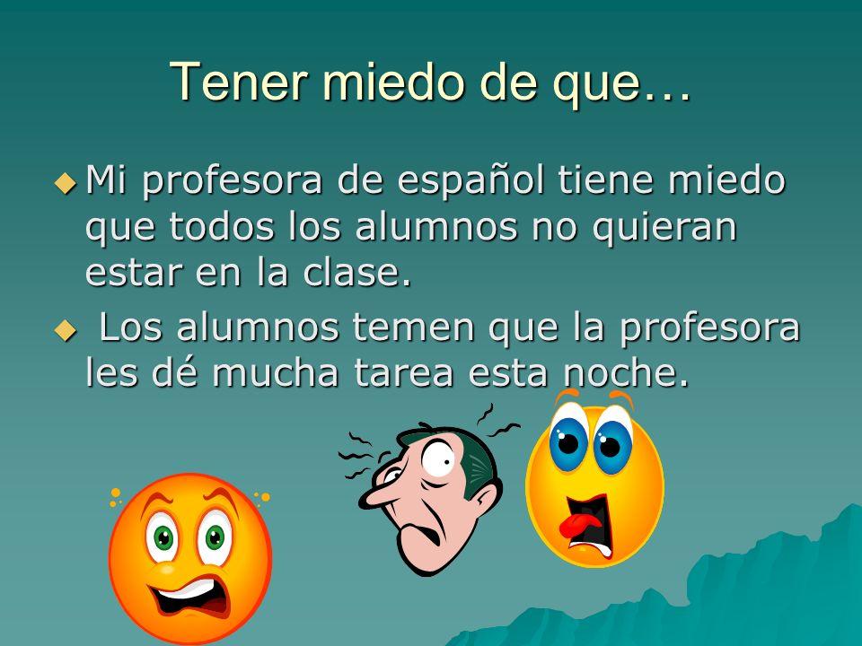 Tener miedo de que… Mi profesora de español tiene miedo que todos los alumnos no quieran estar en la clase.
