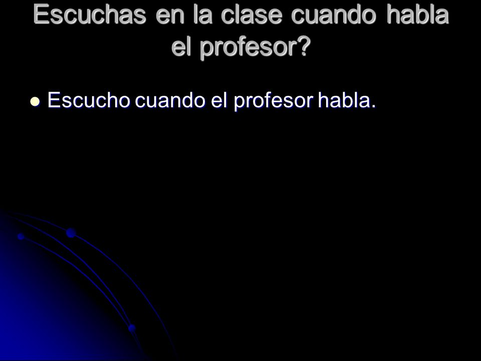 Escuchas en la clase cuando habla el profesor? Escucho cuando el profesor habla. Escucho cuando el profesor habla.