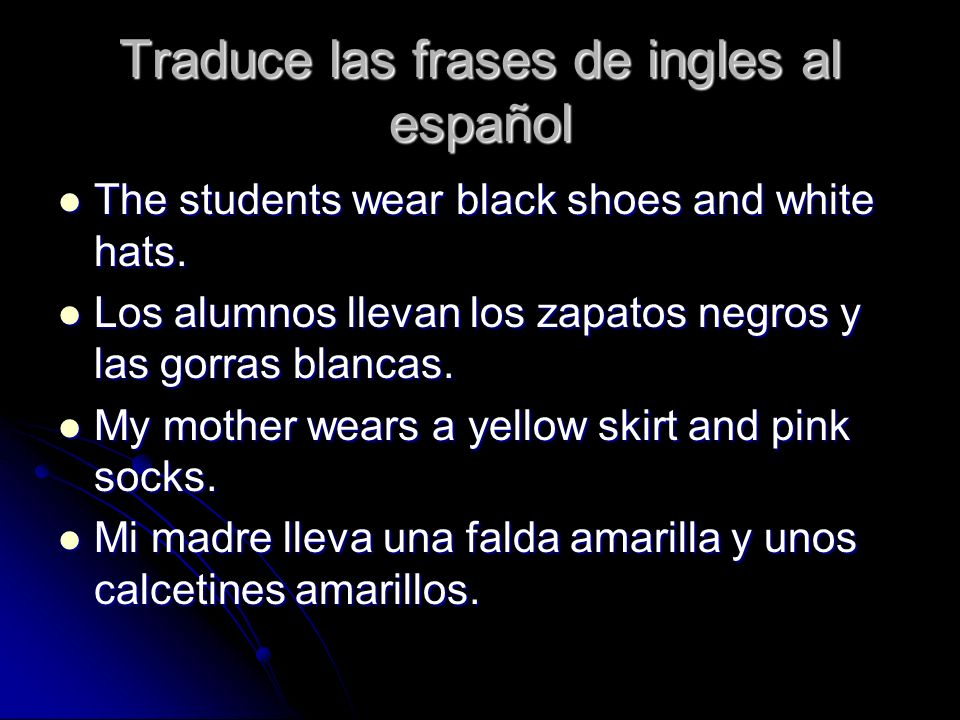 Traduce las frases de ingles al español The students wear black shoes and white hats. The students wear black shoes and white hats. Los alumnos llevan