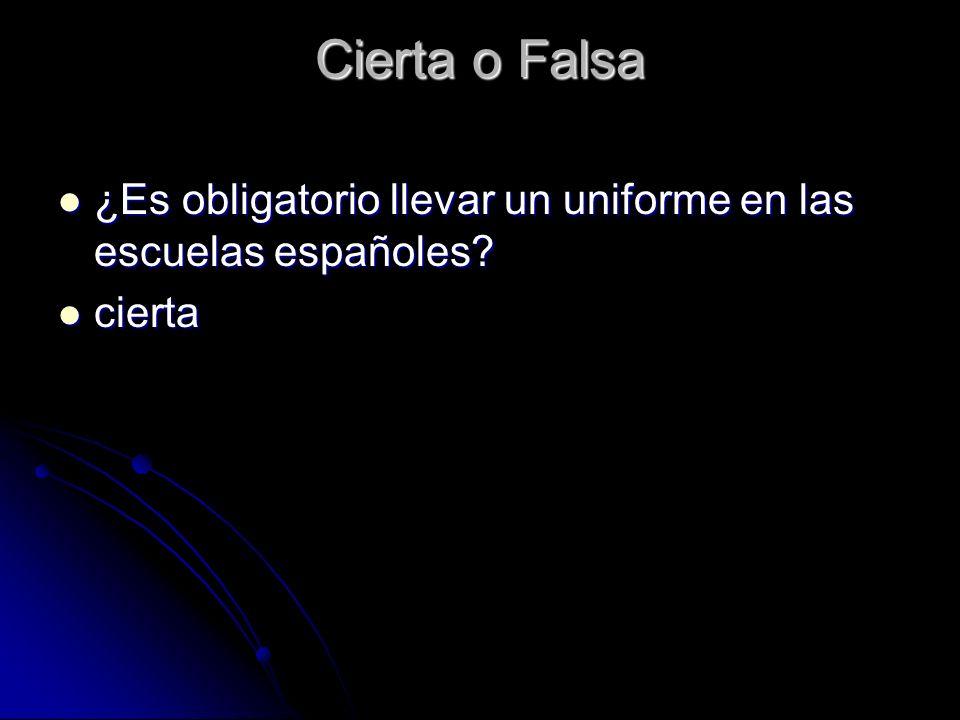 Cierta o Falsa ¿Es obligatorio llevar un uniforme en las escuelas españoles? ¿Es obligatorio llevar un uniforme en las escuelas españoles? cierta cier