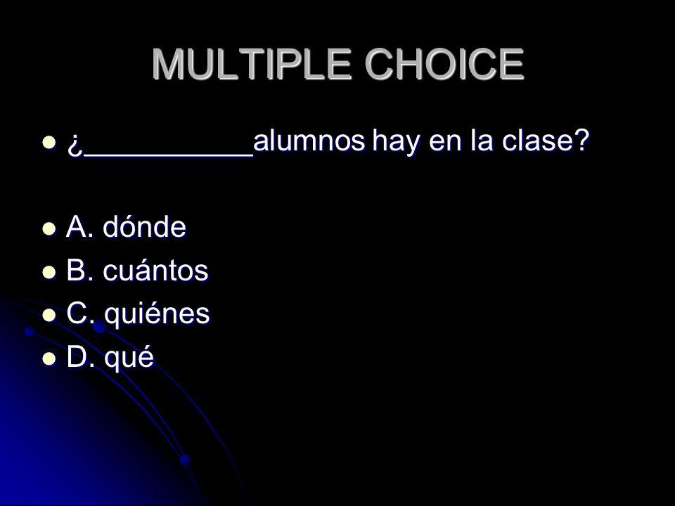 MULTIPLE CHOICE ¿__________alumnos hay en la clase? ¿__________alumnos hay en la clase? A. dónde A. dónde B. cuántos B. cuántos C. quiénes C. quiénes