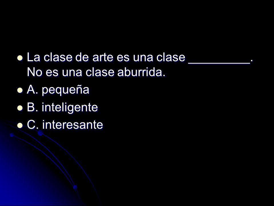 La clase de arte es una clase _________. No es una clase aburrida. La clase de arte es una clase _________. No es una clase aburrida. A. pequeña A. pe