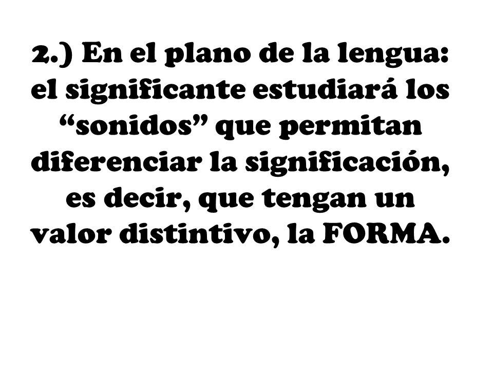 2.) En el plano de la lengua: el significante estudiará los sonidos que permitan diferenciar la significación, es decir, que tengan un valor distintiv