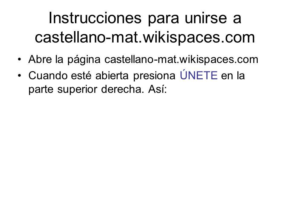 Instrucciones para unirse a castellano-mat.wikispaces.com Abre la página castellano-mat.wikispaces.com Cuando esté abierta presiona ÚNETE en la parte superior derecha.