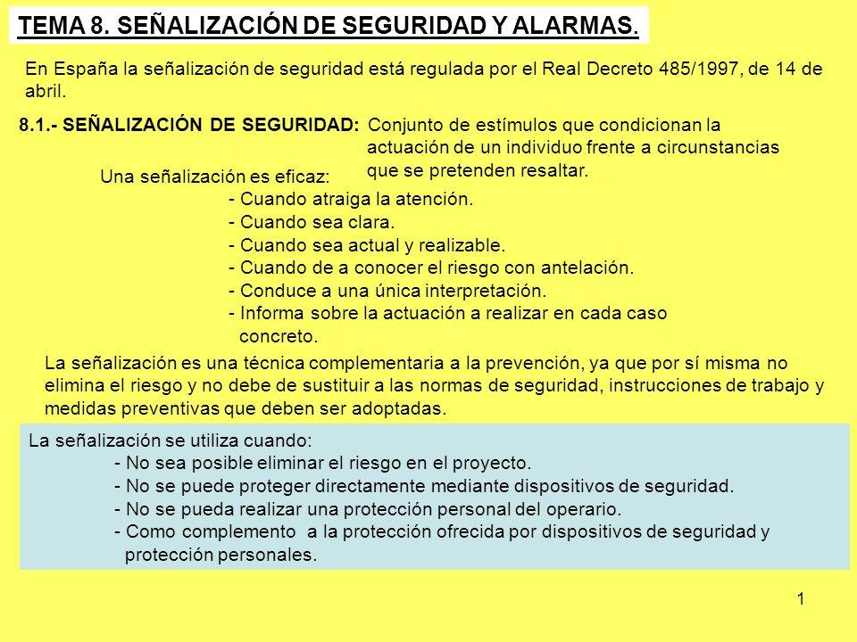 1 TEMA 8. SEÑALIZACIÓN DE SEGURIDAD Y ALARMAS. En España la señalización de seguridad está regulada por el Real Decreto 485/1997, de 14 de abril. 8.1.