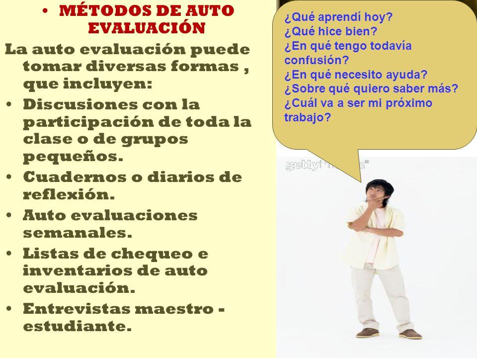 MÉTODOS DE AUTO EVALUACIÓN La auto evaluación puede tomar diversas formas, que incluyen: Discusiones con la participación de toda la clase o de grupos