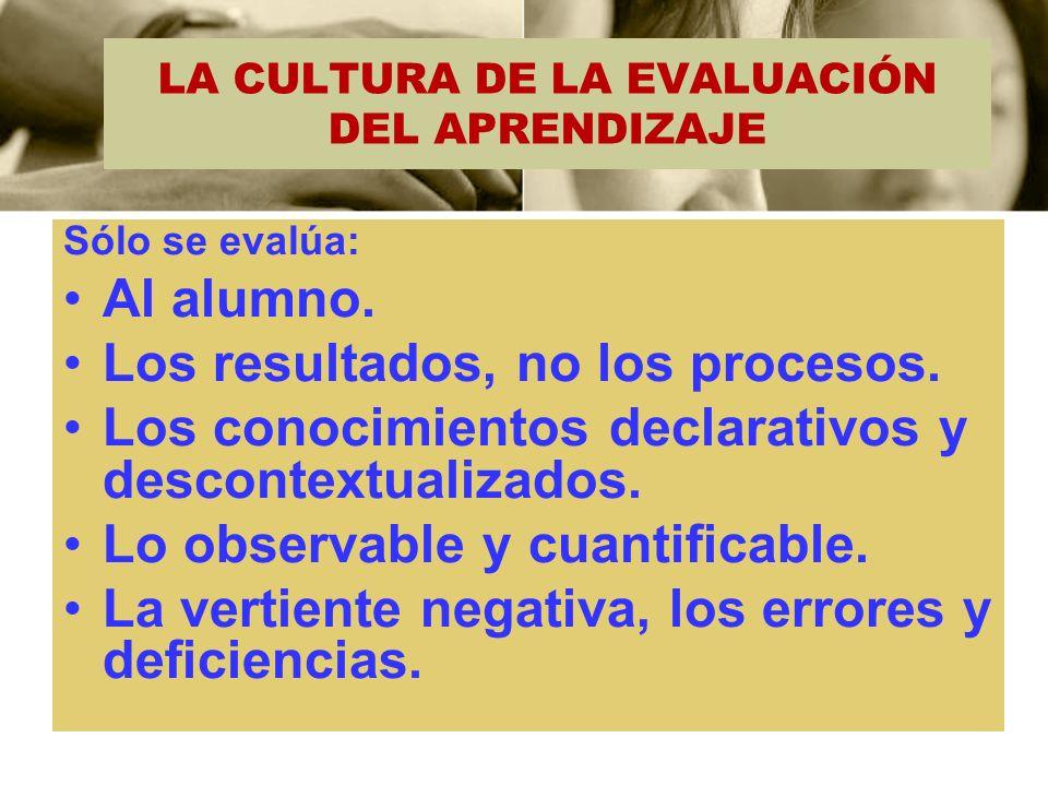 LA CULTURA DE LA EVALUACIÓN DEL APRENDIZAJE Sólo se evalúa: Al alumno. Los resultados, no los procesos. Los conocimientos declarativos y descontextual