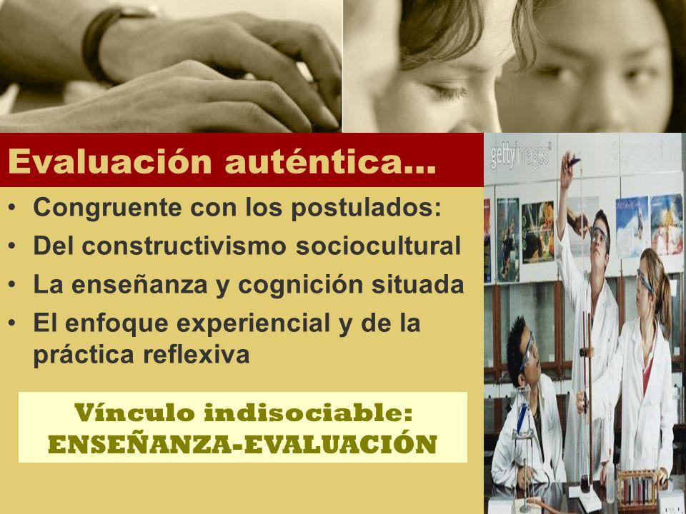 Evaluación auténtica… Congruente con los postulados: Del constructivismo sociocultural La enseñanza y cognición situada El enfoque experiencial y de l