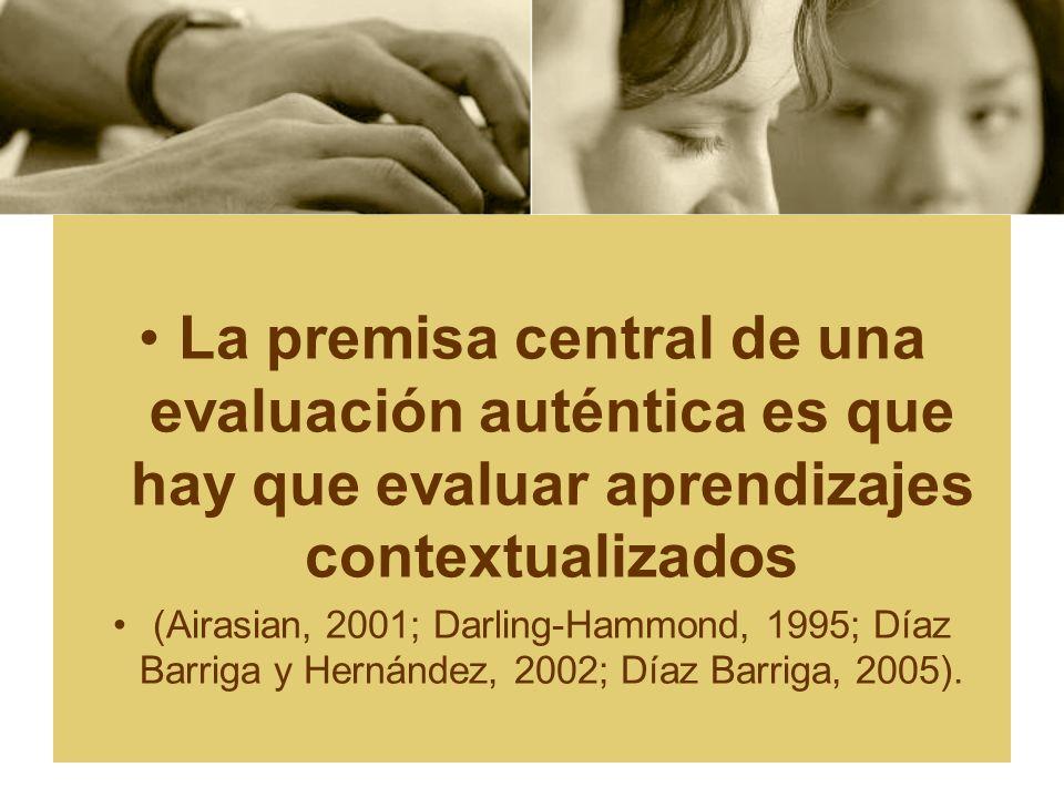 La premisa central de una evaluación auténtica es que hay que evaluar aprendizajes contextualizados (Airasian, 2001; Darling-Hammond, 1995; Díaz Barri