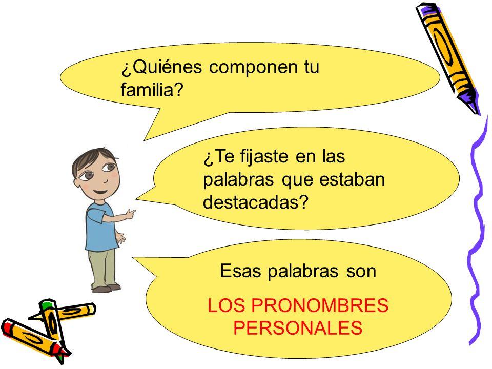¿Quiénes componen tu familia? Esas palabras son LOS PRONOMBRES PERSONALES ¿Te fijaste en las palabras que estaban destacadas?
