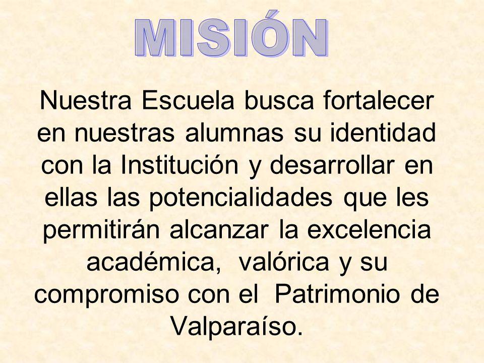 Nuestra Escuela busca fortalecer en nuestras alumnas su identidad con la Institución y desarrollar en ellas las potencialidades que les permitirán alcanzar la excelencia académica, valórica y su compromiso con el Patrimonio de Valparaíso.