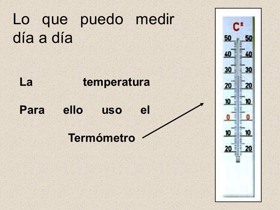 Lo que puedo medir día a día La temperatura Para ello uso el Termómetro