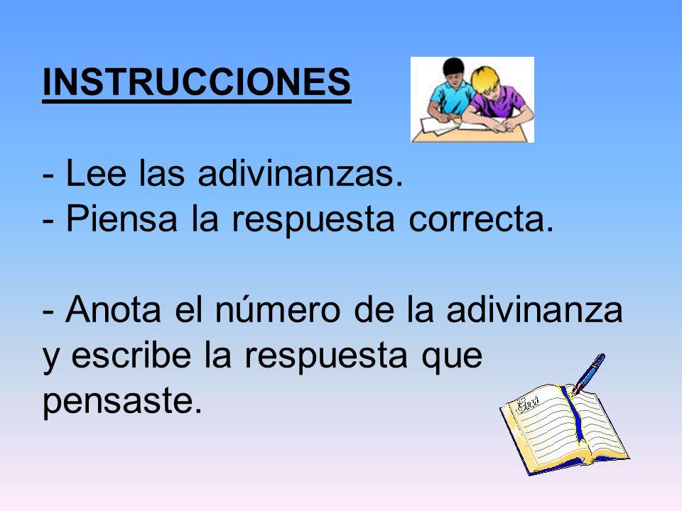 INSTRUCCIONES - Lee las adivinanzas. - Piensa la respuesta correcta. - Anota el número de la adivinanza y escribe la respuesta que pensaste.