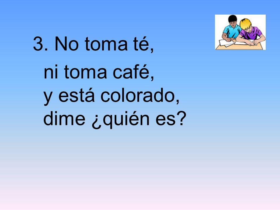 3. No toma té, ni toma café, y está colorado, dime ¿quién es?