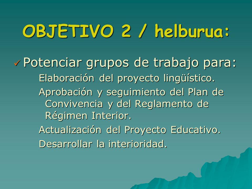 OBJETIVO 2 / helburua: Potenciar grupos de trabajo para: Potenciar grupos de trabajo para: Elaboración del proyecto lingüístico. Aprobación y seguimie