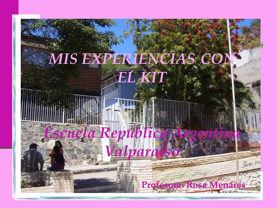 MIS EXPERIENCIAS CON EL KIT Escuela República Argentina Valparaíso Profesora: Rosa Menares