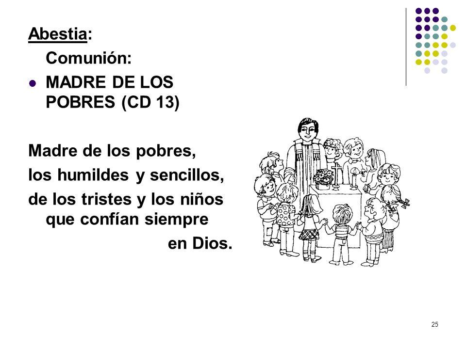 25 Abestia: Comunión: MADRE DE LOS POBRES (CD 13) Madre de los pobres, los humildes y sencillos, de los tristes y los niños que confían siempre en Dio
