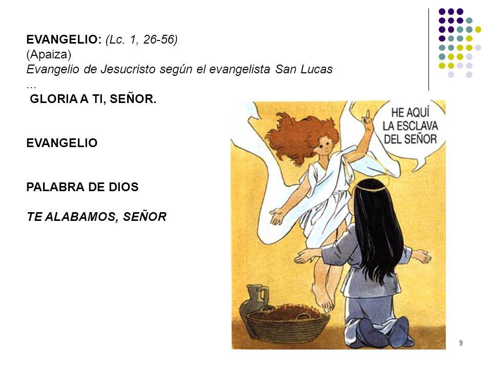9 EVANGELIO: (Lc. 1, 26-56) (Apaiza) Evangelio de Jesucristo según el evangelista San Lucas... GLORIA A TI, SEÑOR. EVANGELIO PALABRA DE DIOS TE ALABAM