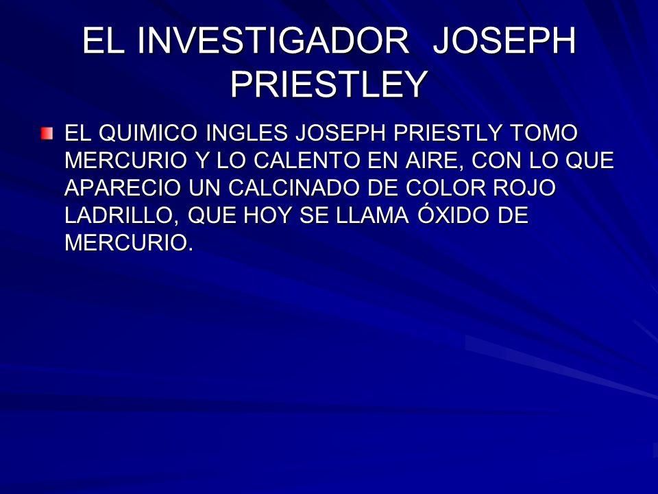 EL INVESTIGADOR JOSEPH PRIESTLEY EL QUIMICO INGLES JOSEPH PRIESTLY TOMO MERCURIO Y LO CALENTO EN AIRE, CON LO QUE APARECIO UN CALCINADO DE COLOR ROJO