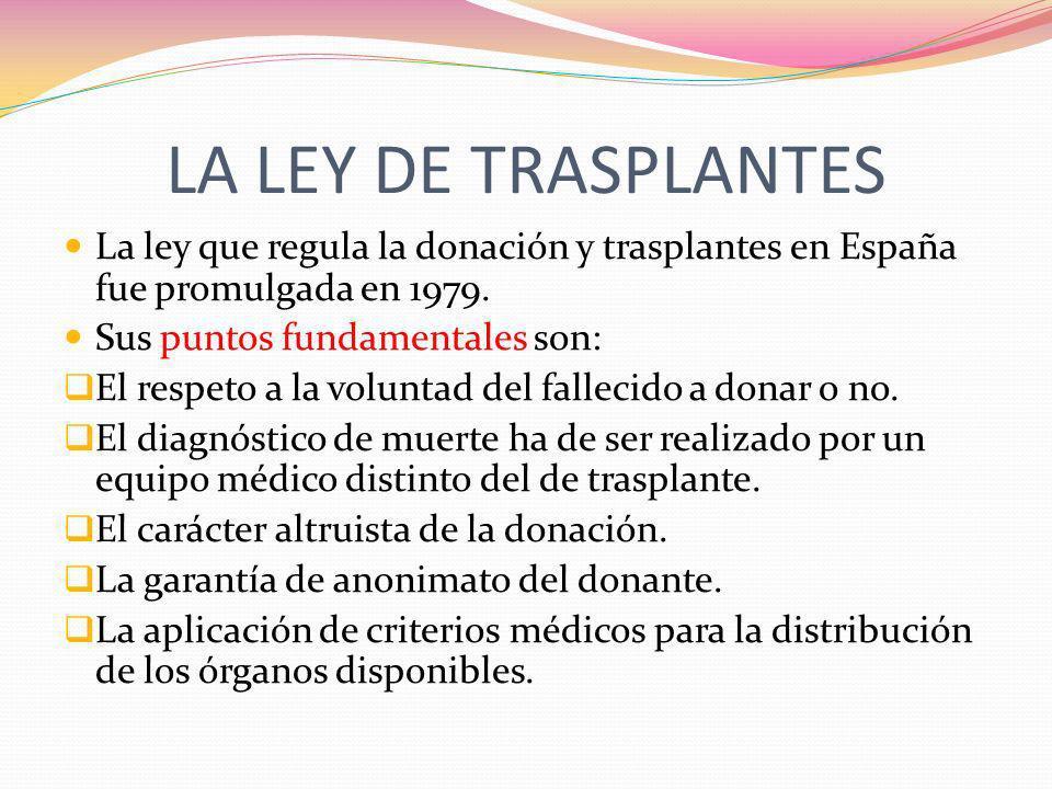LA LEY DE TRASPLANTES La ley que regula la donación y trasplantes en España fue promulgada en 1979. Sus puntos fundamentales son: El respeto a la volu