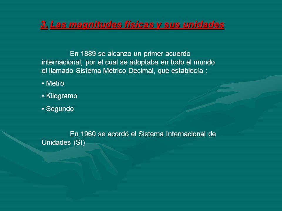 3. Las magnitudes físicas y sus unidades En 1889 se alcanzo un primer acuerdo internacional, por el cual se adoptaba en todo el mundo el llamado Siste
