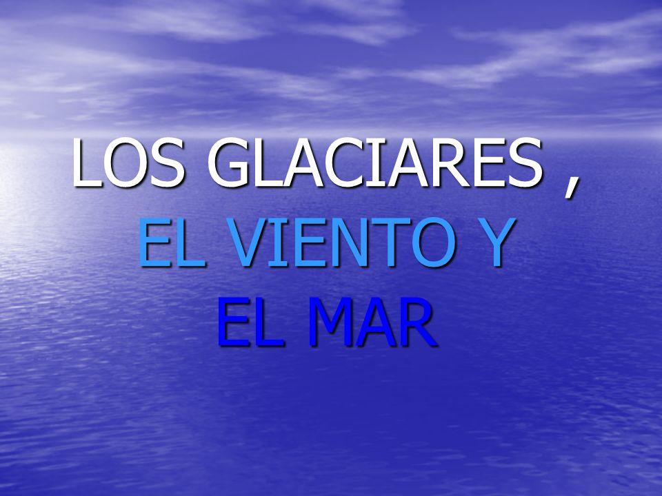 LOS GLACIARES, EL VIENTO Y EL MAR