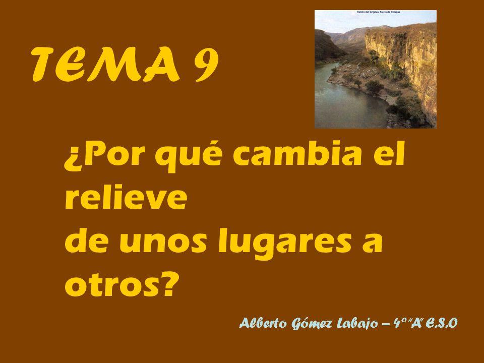 TEMA 9 ¿Por qué cambia el relieve de unos lugares a otros? Alberto Gómez Labajo – 4º A E.S.O